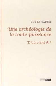 Guy Le Gaufey - Une archéologie de la toute puissance - D'où vient A ?.