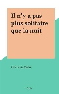 Guy Lévis Mano - Il n'y a pas plus solitaire que la nuit.
