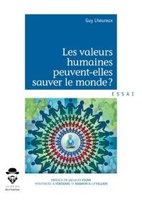 Guy Lheureux - Les valeurs humaines peuvent-elles sauver le monde ? - L'éveil de la société française aux valeurs humaines peut-il sauver notre modèle humaniste et démocratique ?.