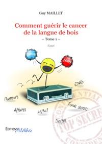 Guy Maillet - Comment guérir le cancer de la langue de bois - Tome 1.