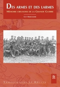 Guy Marchadier - Des armes et des larmes - Mémoire creusoise de la Grande Guerre.