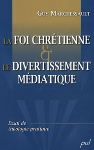 Guy Marchessault - La foi chrétienne et le divertissement médiatique - Essai de théologie pratique.