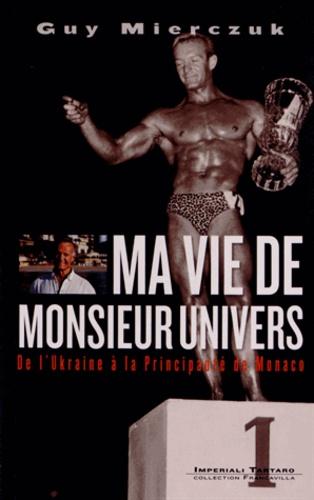 Guy Mierczuk - Ma vie de Monsieur Univers - De l'Ukraine à la Principauté de Monaco.