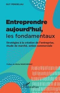 Guy Pendeliau - Entreprendre aujourd'hui, les fondamentaux - Stratégies à la création de l'entreprise, étude de marché, action commerciale.