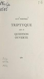 Guy Perpère - Triptyque - Suivi de Question ouverte.
