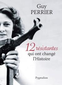 Guy Perrier - 12 résistantes qui ont changé l'Histoire.