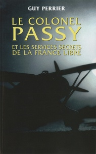 Guy Perrier - Le colonel Passy et les services secrets de la France Libre.