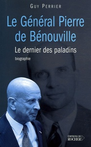Guy Perrier - Le général Pierre de Bénouville - Le dernier des paladins.