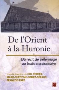De l'Orient à la Huronie- Du récit de pèlerinage au texte missionnaire - Guy Poirier |