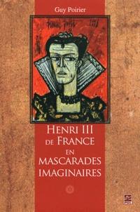 Guy Poirier - Henri III de France en mascarades imaginaires - Moeurs, humeurs et comportements d'un roi de la Renaissance.
