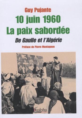 Guy Pujante - 10 juin 1960 La paix sabordée - De Gaulle et l'Algérie.