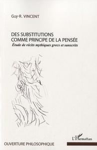 Guy R. Vincent - Des substitutions comme principe de la pensée - Etude de récits mythiques grecs et sanscrits.