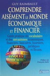 Guy Raimbault et François Dalle - Comprendre aisément le monde économique et financier - Guide pratique du vocabulaire et des mécanismes économiques et financiers, bancaires, boursiers, juridiques et fiscaux.