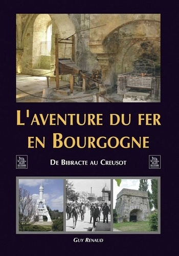 Guy Renaud - L'aventure du fer en Bourgogne - De Bibracte au Creusot.