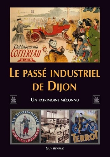 Guy Renaud - Le passé industriel de Dijon - Un patrimoine inconnu.