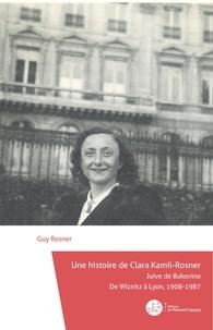 Guy Rosner - Une histoire de Clara Kamil-Rosner - Juive de BukovineDe Wiznitz à Lyon, 1908-1987.