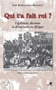 Guy Rossatanga-Rignault - Qui t'a fait roi ? - Légitimité, élections et démocratie en Afrique.