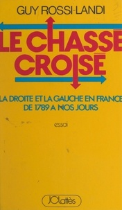 Guy Rossi-Landi - Le chassé croisé - La Droite et la Gauche en France, de 1789 à nos jours.