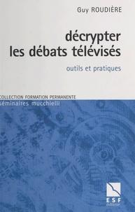Guy Roudière - Décrypter les débats télévisés - Outils et pratiques.