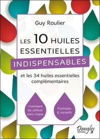 Guy Roulier - Les 10 huiles essentielles indispensables et les 34 huiles essentielles complémentaires - Comment les utiliser sans risques, formules & conseils.