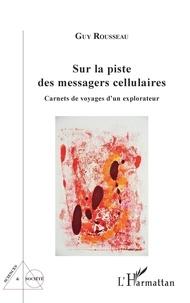 Guy Rousseau - Sur la piste des messagers cellulaires - Carnets de voyages d'un explorateur.