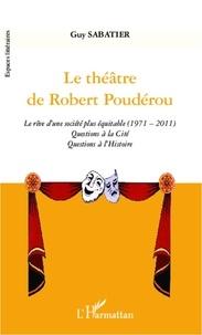 Guy Sabatier - Le théâtre de Robert Poudérou - Le rêve d'une société plus équitable (1971-2011). Questions à la Cité. Questions à l'Histoire.
