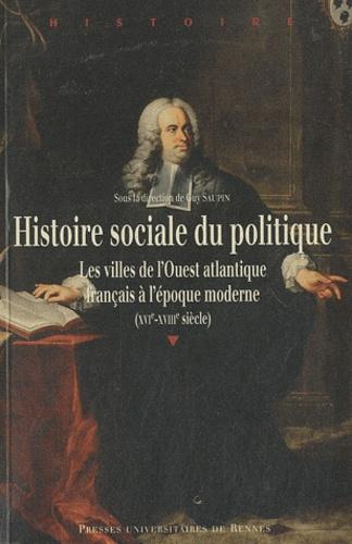 Guy Saupin - Histoire sociale du politique - Les villes de l'Ouest atlantique français à l'époque moderne (XVIe-XVIIIe siècle).