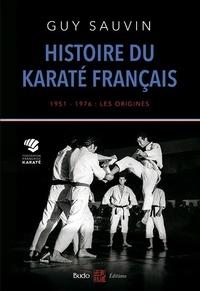 Histoire du karaté français- 1951-1976 : les origines - Guy Sauvin pdf epub