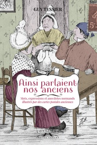 Guy Tessier - Ainsi parlaient nos anciens - Mots, expressions et anecdotes normands.