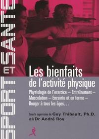 Guy Thibault et André Roy - Les bienfaits de l'activité physique - Physiologie de l'exercice, entraînement, musculation, enceinte et en forme, bouger à tous les âges.