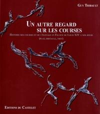 Guy Thibault - Un autre regard sur les courses - Histoire des courses et de l'élevage en France de Louis XIV à nos jours (plat, obstacle, trot).