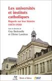 Guy-Thomas Bedouelle et Olivier Landron - Les universités et instituts catholiques - Regards sur leur histoire (1870-1950).