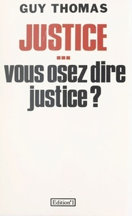 Guy Thomas - Justice... vous osez dire justice ?.