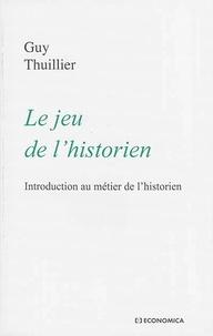 Guy Thuillier - Le jeu de l'historien - Introduction au métier de l'historien.