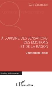 Guy Vallancien - A l'origine des sensations, des émotions et de la raison - J'aime donc je suis.