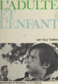 Guy Vattier et Nicole Fabre - L'adulte et l'enfant - Lettres à des adultes.