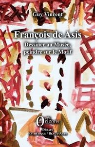 Guy Vincent - François de Asis - Dessiner au musée, peindre sur motif.