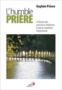 Guylain Prince - L'humble prière - A l'école des premiers chrétiens et de la tradition hésychaste.