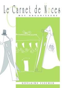 Guylaine Fischer - Le Carnet de Noces - Planifier et organiser la préparation de son mariage dans les moindres détails.