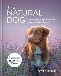 Gwen Bailey - The Natural Dog - A New Approach to Achieving a Happy, Healthy Hound.