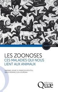 Gwenaël Vourc'h et François Moutou - Les zoonoses - Ces maladies qui nous lient aux animaux.