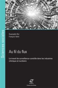 Gwenaële Rot et François Vatin - Au fil du flux - Le travail de surveillance-contrôle dans les industries chimique et nucléaire.