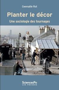 Gwenaële Rot - Planter le décor - Une sociologie des tournages.