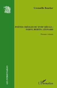 Gwenaëlle Boucher - Pètes créoles du XVIIIe siècle : Parny, Bertin, Léonard - Volume 1.