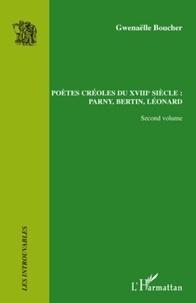 Gwenaëlle Boucher - Poètes créoles du XVIIIe siècle : Parny, Bertin, Léonard - Volume 2.