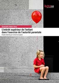 Gwenaëlle Hubert-Dias - L'intérêt supérieur de l'enfant dans l'exercice de l'autorité parentale - Etude éclairée par le droit européen.