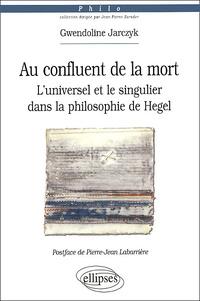 Gwendoline Jarczyk - Au confluent de la mort. - L'universel et le singulier dans la philosophie de Hegel.