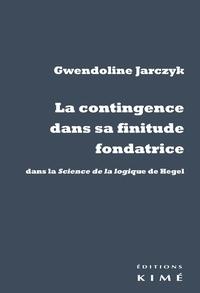 Gwendoline Jarczyk - La contingence dans sa finitude fondatrice - Dans la Science de la logique de Hegel.