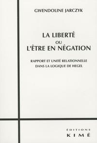 Gwendoline Jarczyk - La liberté ou l'être en négation - Rapport et unité relationnelle dans la logique de Hegel.