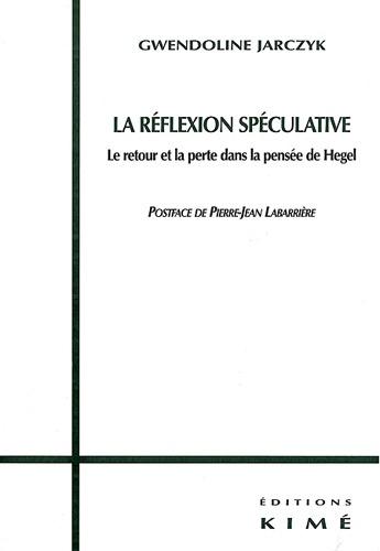 Gwendoline Jarczyk - La réflexion spéculative - Le retour et le perte dans la pensée de Hegel.